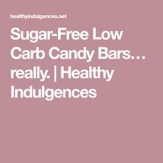 Sugar-Free Low Carb Candy Bars… really. | Healthy Indulgences