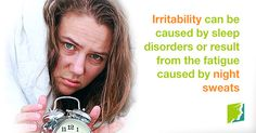 Irritability can be caused by sleep disorders or result from the fatigue caused by night sweats.