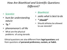 """How Are Bioethical and Scientific Questions Different? • Scientist • hunt for understanding nature • """"Is """" • phenomenon's of life • What are the physical ..."""