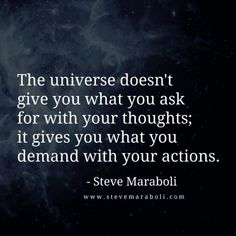 """""""The universe doesn't give you what you ask for with your thoughts; it gives you what you demand with your actions."""" — Steve Maraboli"""