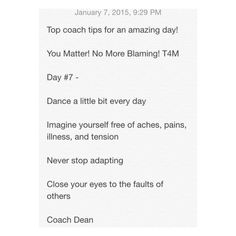 Top coach tips for an amazing day!  You Matter! No More Blaming! T4M  Day #7 -  Dance a little bit every day  Imagine yourself free of aches, pains, illness, and tension  Never stop adapting  Close your eyes to the faults of others  Coach Dean  Www.fb.com/coachdeanhobson youtube.com/coachdeanhobson      #leadership #motivation #beachbody #recovery #recreate #resolution #newyou #newyear #Fitdad #fitmom #fitnessmotivation #lab #lifepartner #life #love #loveofmylife #loss #dadof3 #determination…