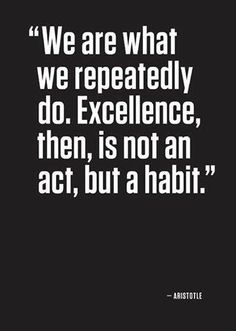 We are what we repeatedly do. Excellence,then is not an act, but a habit.  ~ Aristotle  #quote. Certainly a quote to live by!