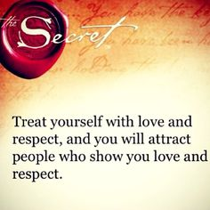 Treat yourself with love and respect, and you will attract people who show you love and respect.