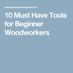 10 Must Have Tools for Beginner Woodworkers