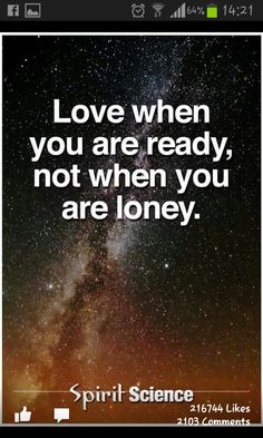 """Love when you are ready, not when you are loney!""- Spirit Science"