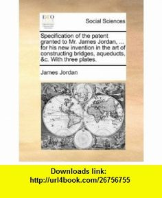 Specification of the patent granted to Mr. James Jordan, ... for his new invention in the art of constructing bridges, aqueducts, c. With three plates. (9781170795606) James Jordan , ISBN-10: 1170795609  , ISBN-13: 978-1170795606 ,  , tutorials , pdf , ebook , torrent , downloads , rapidshare , filesonic , hotfile , megaupload , fileserve
