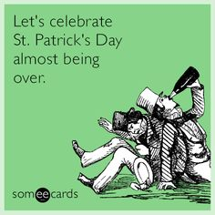 Let's celebrate St. Patrick's Day almost being over. | St. Patrick's Day Ecard