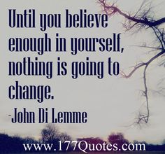 Until you believe enough in yourself, nothing is going to change ...