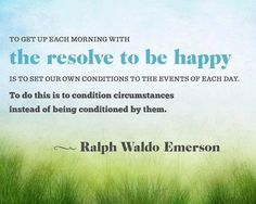 Resolve to be happy. Ralph Waldo Emerson  From Facebook page of Live Laugh Love  https://www.facebook.com/pages/Live-Laugh-Love/192992100728029