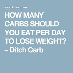 HOW MANY CARBS SHOULD YOU EAT PER DAY TO LOSE WEIGHT? – Ditch Carb