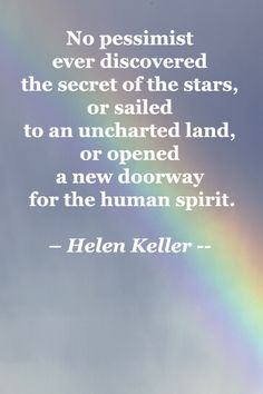 No pessimist ever discovered the secret of the stars, or sailed to an uncharted land, or opened a new doorway for the human spirit. – Helen Keller -- Explore 40 quotations for inspiration at http://www.examiner.com/article/forty-quotations-for-writing-inspiration