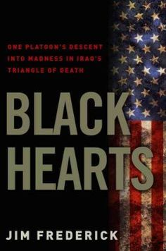 Black Hearts: One Platoon's Descent into Madness in Iraq's Triangle of Death by Jim Frederick