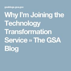 Why I'm Joining the Technology Transformation Service » The GSA Blog