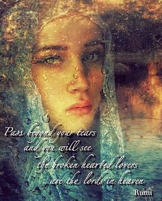 """Pass beyond your tears and you will see the broken hearted lovers are the lords in heaven"" ~Rumi ..*"