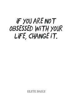 If you're not obsessed with your life, change it.