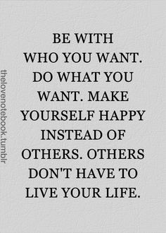 Be with who you want. Do what you want. Make yourself happy instead of others. Others don't have to live your life.