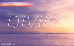 Core Desired Feeling - Divine. What is your CDF? What does Divine mean to you? Get more: http://www.daniellelaporte.com/cdf/