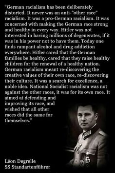 "Leon Degrelle | Adolf Hitler | #quotes  Quite mistaken about the policy of the Nazis in regard to ""other races"".  A deliberate lie, or just extremely embedded propaganda teachings to the point that reality is perceived differently?  You decide"