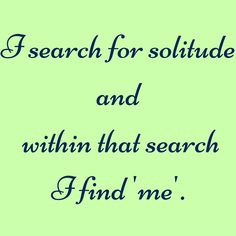 I search for solitude and within that search I find 'me'. #‎QuotesYouLove‬ ‪#‎QuoteOfTheDay‬ ‪#‎MotivationalQuotes‬ ‪#‎QuotesOnMotivation ‬ Visit our website  for text status wallpapers.  www.quotesulove.com