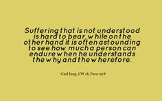 Suffering that is not understood is hard to bear, while on the other hand it is often astounding to see how much a person can endure when he understands the why and the wherefore. ~Carl Jung, CW 18, Para 1578