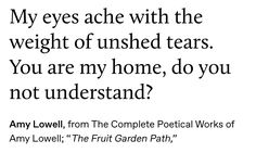 """my eyes ache with the weight of unshed tears."" - amy lowell, from the complete poetical works of amy lowell; ""the fruit garden path,"" Pretty Words, Beautiful Words, Aesthetic Words, Poem Quotes, Word Porn, Writing Inspiration, Writing Prompts, Just In Case, Literature"