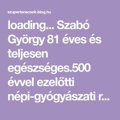 loading...  Szabó György 81 éves és teljesen egészséges.500 évvel ezelőtti népi-gyógyászati receptúrákat próbál ki és ad át sikerrel az utódoknak.Közismert, hogy Magyarországon több mint 400 féle gyógynövény van. Gyuri bácsi több mint fél évszázada gyűjtögeti őket, elsősorban a lakóhelye… Blog, Lilac, Turmeric
