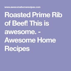 Roasted Prime Rib of Beef! This is awesome. - Awesome Home Recipes