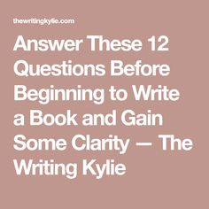 Answer These 12 Questions Before Beginning to Write a Book and Gain Some Clarity — The Writing Kylie