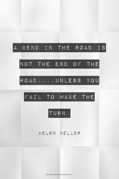 A bend in the road is not the end of the road....Unless you fail to make the turn. Helen Keller | #helenkeller, #gowiththeflow