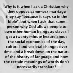 Atheism, Religion, Christianity, God is Imaginary, The Bible, Homosexuality, LGBTQIA, Bigotry, Homophobia, Civil Rights, Equal Rights, Marriage, Slavery. ...but when I ask that same person why god allows people to own other human beings as slaves I get a 20 minute lecture about the social economics of the day, cultural and societal changes over time, and a breakdown on the nature of history of language and how the certain meanings of words don't necessarily translate?