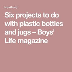 Six projects to do with plastic bottles and jugs – Boys' Life magazine