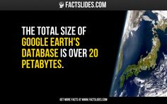 The total size of Google Earth's database is over 20 Petabytes.