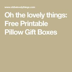 Oh the lovely things: Free Printable Pillow Gift Boxes