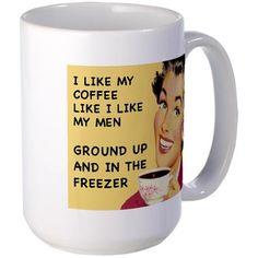 I like my coffee like I like my men  Ground up and in the freezer