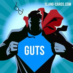 "Hello!  Our slang term of the day is ""Guts"", which means ""courage"". The expression ""Have the guts"" replaces the earlier and now obsolete sense of stomach as ""courage"", a usage from the early 1500s."