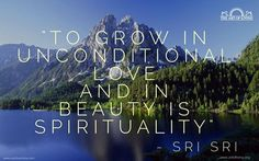 """To grow in unconditional love and in beauty is spirituality."" - Sri Sri Ravi Shankar"