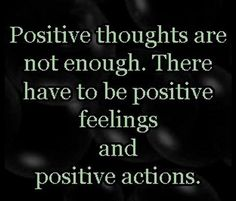 Positive thoughts are not enough there have to be positive feelings and positive actions | Anonymous ART of Revolution