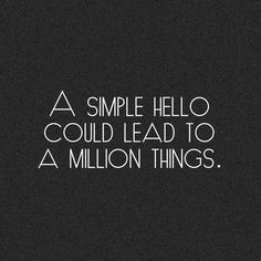 "A simple hello could lead to a million things.   Like a ""Oh hi, how are you?!?"""