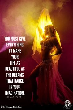 You must give everything to make your life as beautiful as the dreams that dance in your imagination. - Roman Payne WILD WOMAN SISTERHOOD™ #WildWomanSisterhood #wehavecometobedanced #wildwomen #wild #rewild #wildwomanmedicine