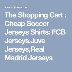 The Shopping Cart : Cheap Soccer Jerseys Shirts: FCB Jerseys,Juve Jerseys,Real Madrid Jerseys