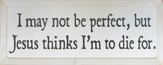 I May Not Be Perfect, But Jesus Thinks I'm To Die For.