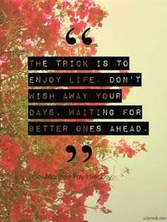 the trick is to enjoy life. don't wish away your days waiting for better ones ahead.