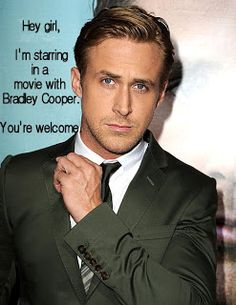Hey girl, I'm starring in a movie with Bradley Cooper. You're welcome. - Ryan Gosling