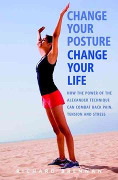 Change Your Posture, Change Your Life: How the Power of the Alexander Technique Can Combat Back Pain, Tension and...