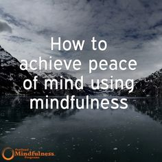 How to achieve peace of mind using mindfulness.