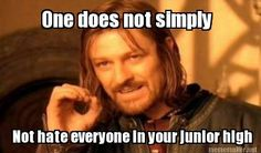 Meme Maker - One does not simply Not hate everyone in your junior high. I just made this
