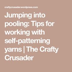 Jumping into pooling: Tips for working with self-patterning yarns | The Crafty Crusader