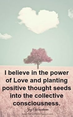 Heartfelt Quotes: I believe in the power of Love and planting positive thought seeds into the collective consciousness.~Jay Woodman
