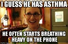 Sexually Oblivious Girlfriend | I GUESS HE HAS ASTHMA HE OFTEN STARTS BREATHING HEAVY ON THE PHONE | image tagged in… http://ibeebz.com