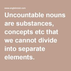 Uncountable nouns are substances, concepts etc that we cannot divide into separate elements.